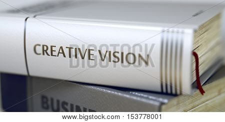 Book Title of Creative Vision. Business Concept: Closed Book with Title Creative Vision in Stack, Closeup View. Blurred Image with Selective focus. 3D Rendering.