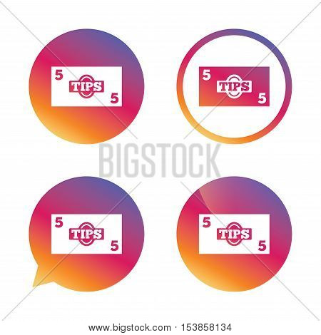 Tips sign icon. Cash money symbol. Paper money. Gradient buttons with flat icon. Speech bubble sign. Vector