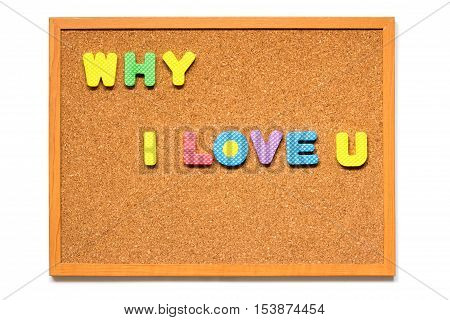 Wording why i love u in corkboard placed on white background