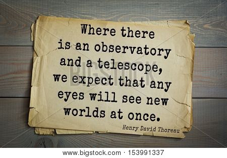 Top -140 quotes by Henry Thoreau  (1817- 1862) - American writer, philosopher, naturalist  Where there is an observatory and a telescope, we expect that any eyes will see new worlds at once.