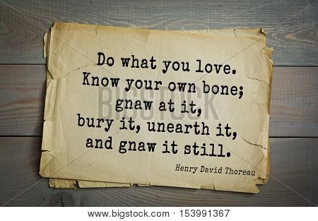 Top -140 quotes by Henry Thoreau  (1817- 1862) - American writer, philosopher, naturalist, public figure.   Do what you love. Know your own bone; gnaw at it, bury it, unearth it, and gnaw it still.