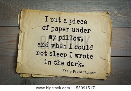 Top -140 quotes by Henry Thoreau  (1817- 1862) - American writer, philosopher, naturalist, and public figure.   I put a piece of paper under my pillow, and when I could not sleep I wrote in the dark.