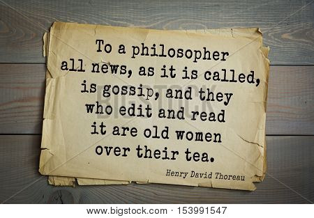 Top -140 quotes by Henry Thoreau  (1817- 1862) - American writer, philosopher, naturalist To a philosopher all news, as it is called, is gossip, and they who edit and read it are old women