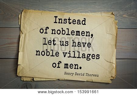Top -140 quotes by Henry Thoreau  (1817- 1862) - American writer, philosopher, naturalist, and public figure. Instead of noblemen, let us have noble villages of men.