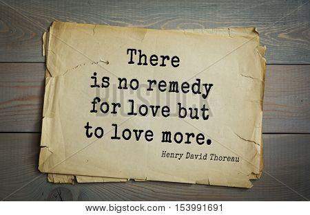 Top -140 quotes by Henry Thoreau  (1817- 1862) - American writer, philosopher, naturalist, and public figure.There is no remedy for love but to love more.