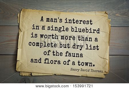 Top -140 quotes by Henry Thoreau  (1817- 1862) - American writer, philosopher A man's interest in a single bluebird is worth more than a complete but dry list of the fauna and flora of a town.