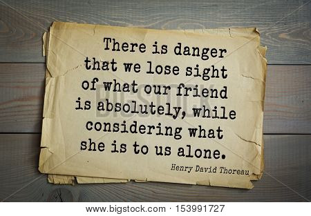 Top -140 quotes by Henry Thoreau  (1817- 1862) - American writer, philosopher.  There is danger that we lose sight of what our friend is absolutely, while considering what she is to us alone.