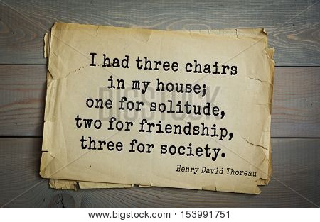 Top -140 quotes by Henry Thoreau  (1817- 1862) - American writer, philosopher, naturalist, and public figure I had three chairs in my house; one for solitude, two for friendship, three for society.