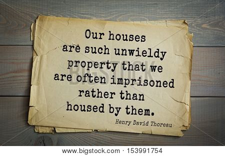 Top -140 quotes by Henry Thoreau  (1817- 1862) - American writer, philosopher, naturalist.  Our houses are such unwieldy property that we are often imprisoned rather than housed by them.