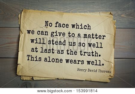 Top -140 quotes by Henry Thoreau  (1817- 1862) - American writer, philosopher, naturalist. No face which we can give to a matter will stead us so well at last as the truth. This alone wears well.