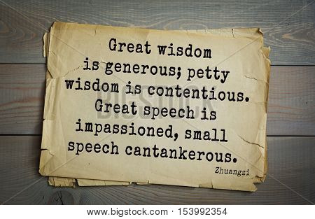 Top 10 quotes by Chuang Tzu - Chinese philosopher presumably.   Great wisdom is generous; petty wisdom is contentious. Great speech is impassioned, small speech cantankerous.