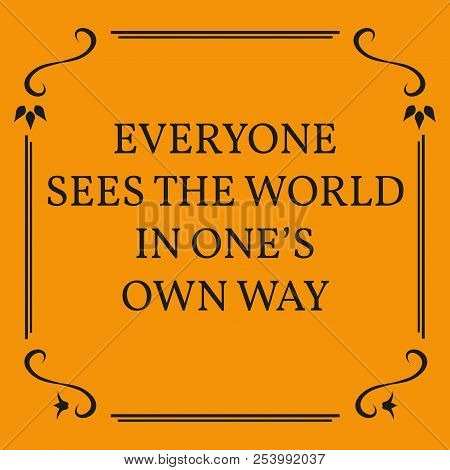 Motivational Quote. Everyone Sees The World In One's Own Way.