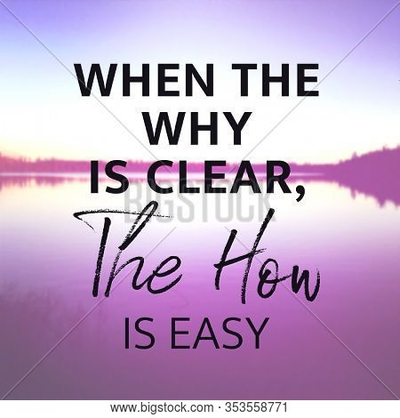 Inspirational Quote with lake background - When the why is Clear, The how is easy