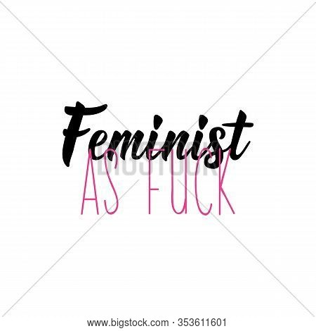 Feminist As Fuck. Feminist Lettering. Can Be Used For Prints Bags, T-shirts, Posters, Cards. Calligr