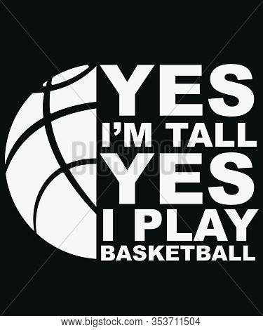 Yes I'm Tall Yes I Play Basketball Design Vector Illustration Silkscreen Printing On T-shirt