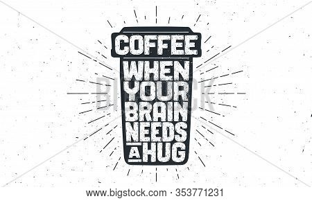 Cup Of Coffee. Poster Coffee Cup With Hand Drawn Lettering Coffee - When Your Brain Needs A Hug. Sun