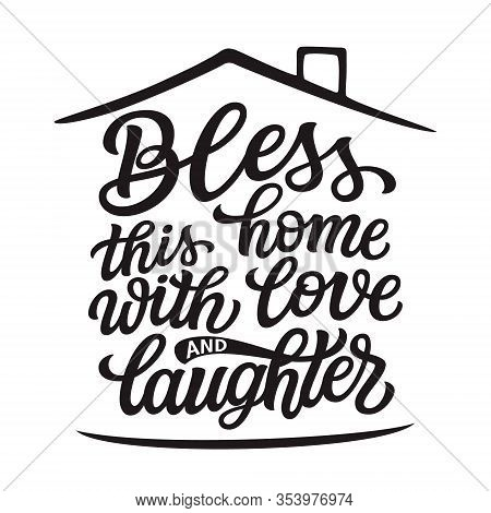 Bless This Home With Love And Laughter. Hand Lettering Quote In A House Shape Isolated On White Back