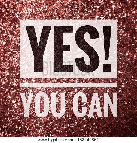 Yes! You can, motivation quote on shiny rose gold glitter background
