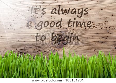 English Quote It Is Always A Good Time To Begin. Spring Season Greeting Card. Bright, Sunny And Aged Wooden Background With Gras.