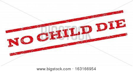 No Child Die watermark stamp. Text tag between parallel lines with grunge design style. Rubber seal stamp with dust texture. Vector red color ink imprint on a white background.