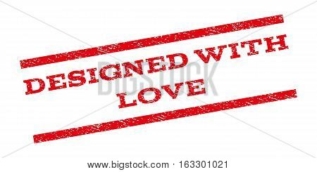 Designed With Love watermark stamp. Text caption between parallel lines with grunge design style. Rubber seal stamp with dirty texture. Vector red color ink imprint on a white background.