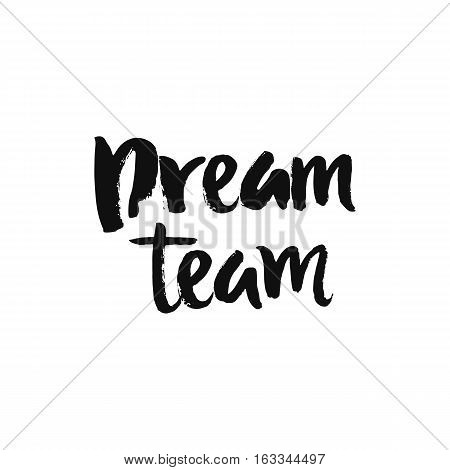 Vector calligraphy. Hand drawn lettering poster, paint with brush. Vintage typography card. Isolated phrase on white background. Design for prints, shirts and posters. Dream team