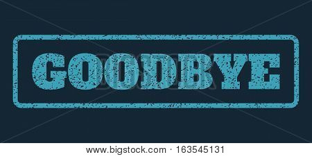 Blue rubber seal stamp with Goodbye text. Vector tag inside rounded rectangular shape. Grunge design and scratched texture for watermark labels. Horizontal sticker on a dark blue background.