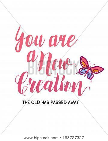 You are a new creation; the old has passed away. Christian typography design with watercolor and butterfly illustration. Biblical concept of new birth and new creation printable