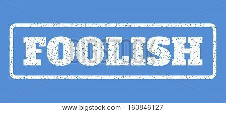 White rubber seal stamp with Foolish text. Vector caption inside rounded rectangular shape. Grunge design and dust texture for watermark labels. Horisontal sticker on a blue background.