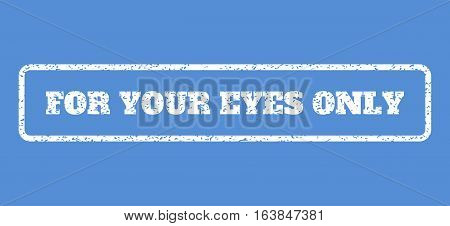 White rubber seal stamp with For Your Eyes Only text. Vector message inside rounded rectangular shape. Grunge design and scratched texture for watermark labels.