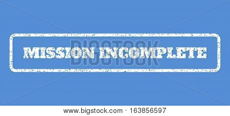 White rubber seal stamp with Mission Incomplete text. Vector tag inside rounded rectangular frame. Grunge design and unclean texture for watermark labels. Horisontal sign on a blue background.