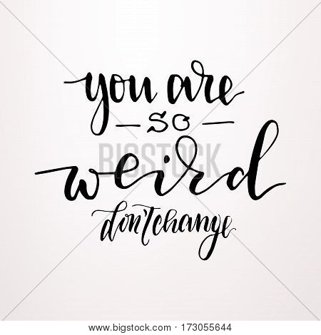 You're so weird - don't change - hand drawn lettering print. Black ink vector inscription. Modern brush calligraphy.