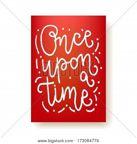 Once upon a time - hand lettering motivational card. Hand drawn print. White ink quote isolated on a red background. Modern brush calligraphy.