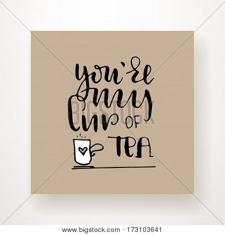 You're my cup of tea - hand lettering card. Hand drawn print. Black ink quote. Modern brush calligraphy.
