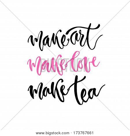 Modern vector lettering. Inspirational hand lettered quote for wall poster. Printable calligraphy phrase. T-shirt print design. Make art make love make tea.