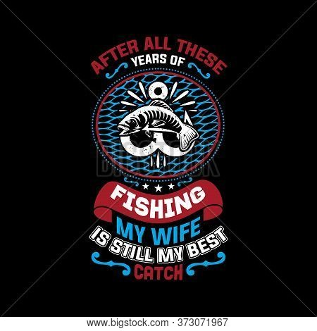 After All These Years Of Fishing My Wife Is Still My Best Catch - Fishing T Shirts Design,vector Gra