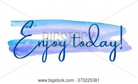 Inspirational Quote On A Watercolor Background With The Text Enjoy Today. Message Or Card. Concept O