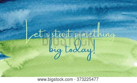 Inspirational Quote On A Watercolor Background With The Text Let's Start Something Big Today. Messag