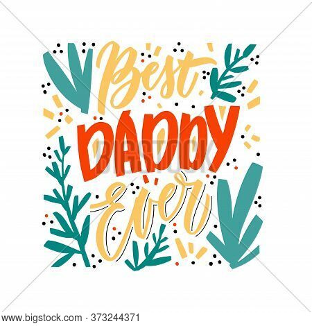 Best Daddy Ever - Hand Drawn Phrase For Greeting Card, Prints, T Shirts. Vector Concept With Floral