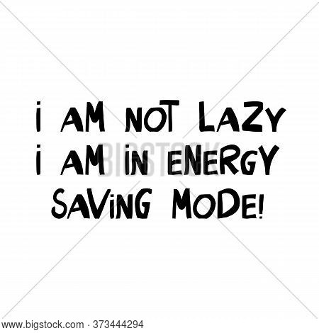 I Am Not Lazy, I Am In Energy Saving Mode. Cute Hand Drawn Lettering In Modern Scandinavian Style. I