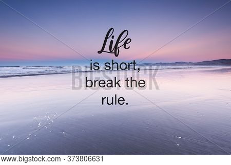 Inspirational Quotes- Life Is Short, Break The Rules.