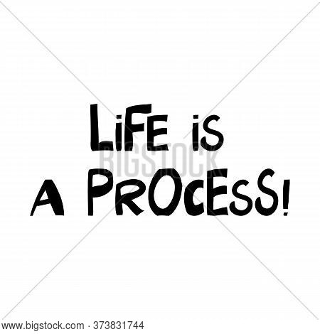 Life Is A Process. Philosophical Phrase. Cute Hand Drawn Lettering In Modern Scandinavian Style. Iso