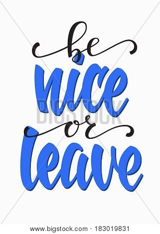 Be nice or leave quote lettering. Calligraphy inspiration graphic design typography element. Hand written postcard. Cute simple vector sign.