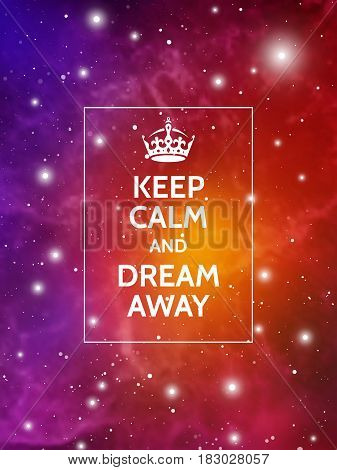 Keep calm and dream away. Modern motivational poster on galaxy background. Vector digital illustration of universe.