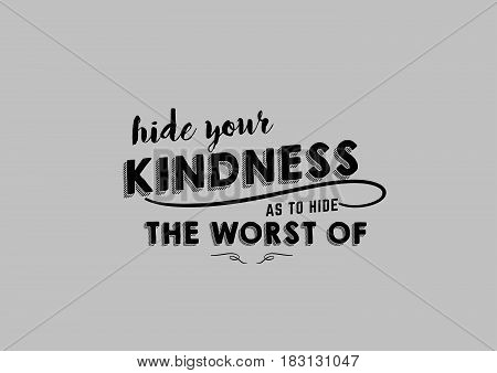 hide your kindness as to hide the worst of
