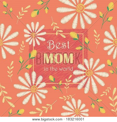 Vector greeting card design to Mothers day. Best mom in the world. Congratulation's background with text and embroidered camomiles and flowers.