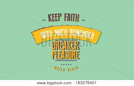 keep faith with much remember breaker pleasure which death