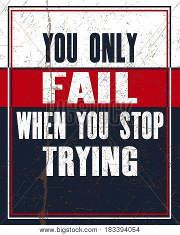 Inspiring motivation quote with text You Only Fail When You Stop Trying. Vector typography poster design concept. Distressed old metal sign texture.