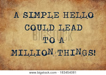 Inspiring motivation quote with typewriter text a simple hello could lead to a million things  . Distressed Old Paper with Typing image.