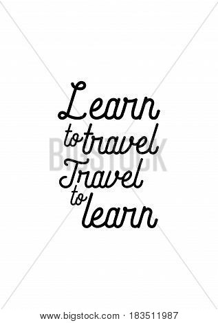 Travel life style inspiration quotes lettering. Motivational quote calligraphy. Learn to travel, travel to learn.